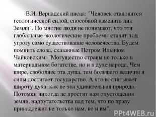 """В.И. Вернадский писал: """"Человек становится геологической силой, способной измени"""
