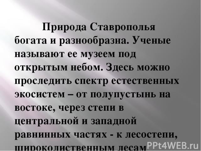 Природа Ставрополья богата и разнообразна. Ученые называют ее музеем под открытым небом. Здесь можно проследить спектр естественных экосистем – от полупустынь на востоке, через степи в центральной и западной равнинных частях - к лесостепи, широкол…