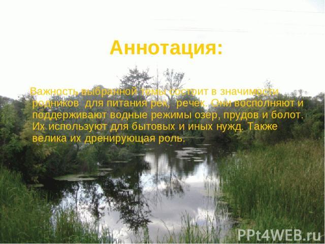 Аннотация: Важность выбранной темы состоит в значимости родников для питания рек, речек. Они восполняют и поддерживают водные режимы озер, прудов и болот. Их используют для бытовых и иных нужд. Также велика их дренирующая роль.