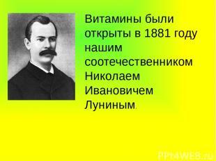 Витамины были открыты в 1881 году нашим соотечественником Николаем Ивановичем Лу