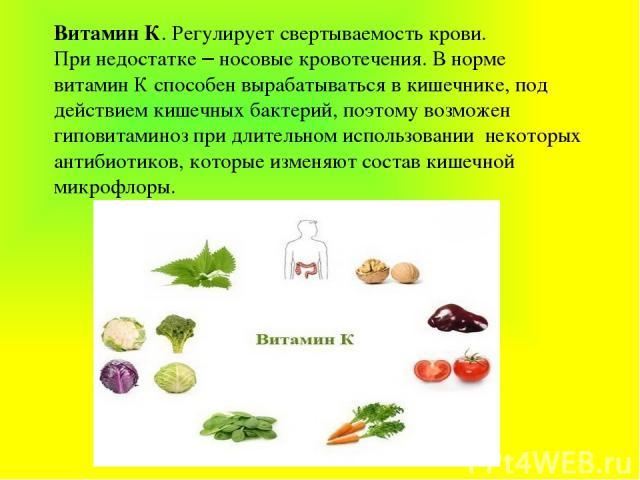 Витамин К. Регулирует свертываемость крови. При недостатке – носовые кровотечения. В норме витамин К способен вырабатываться в кишечнике, под действием кишечных бактерий, поэтому возможен гиповитаминоз при длительном использовании некоторых антибиот…