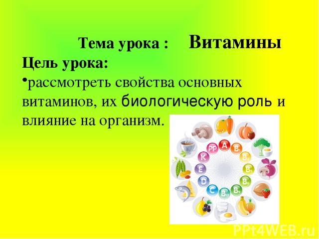 Тема урока : Витамины Цель урока: рассмотреть свойства основных витаминов, их биологическую роль и влияние на организм.