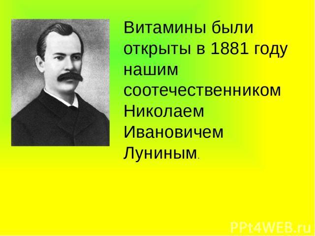 Витамины были открыты в 1881 году нашим соотечественником Николаем Ивановичем Луниным.