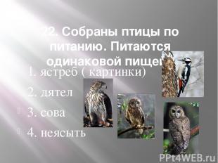 22. Собраны птицы по питанию. Питаются одинаковой пищей. 1. ястреб ( картинки) 2