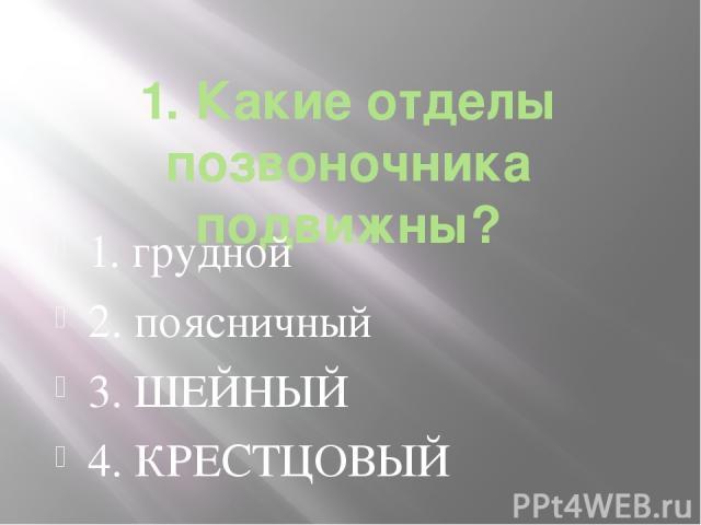 1. Какие отделы позвоночника подвижны? 1. грудной 2. поясничный 3. ШЕЙНЫЙ 4. КРЕСТЦОВЫЙ