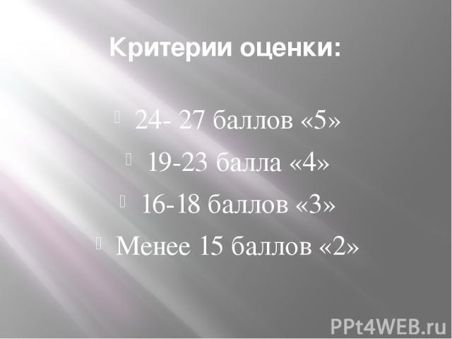 Критерии оценки: 24- 27 баллов «5» 19-23 балла «4» 16-18 баллов «3» Менее 15 баллов «2»