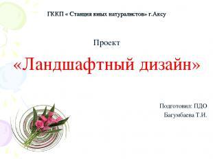 ГККП « Станция юных натуралистов» г.Аксу Проект «Ландшафтный дизайн» Подготовил: