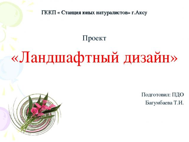 ГККП « Станция юных натуралистов» г.Аксу Проект «Ландшафтный дизайн» Подготовил: ПДО Багумбаева Т.И.