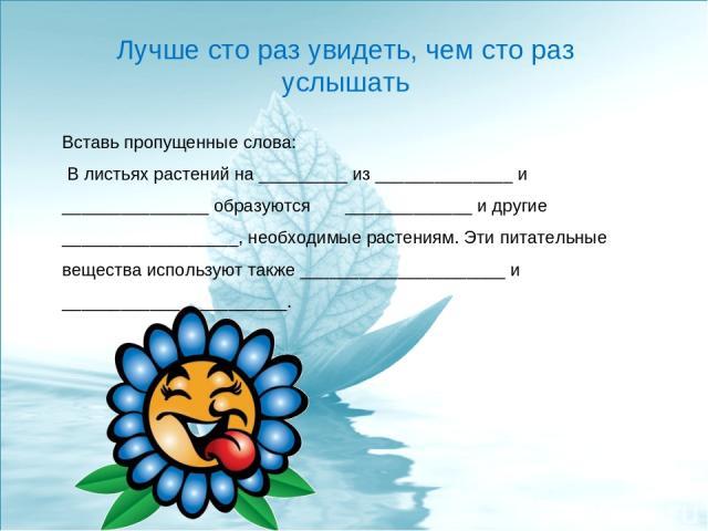 Лучше сто раз увидеть, чем сто раз услышать Вставь пропущенные слова: В листьях растений на _________ из ______________ и _______________ образуются _____________ и другие __________________, необходимые растениям. Эти питательные вещества использую…