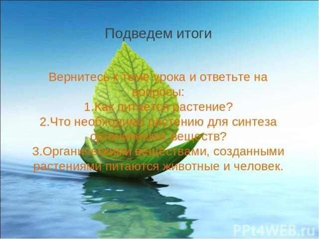 Вернитесь к теме урока и ответьте на вопросы: Как питается растение? Что необходимо растению для синтеза органических веществ? Органическими веществами, созданными растениями питаются животные и человек. Подведем итоги