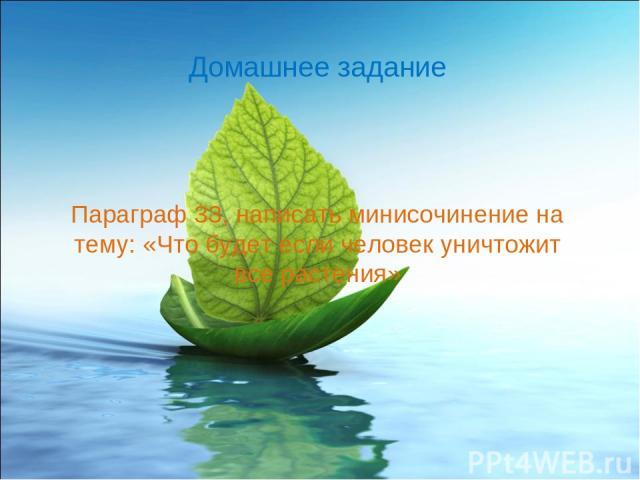 Параграф 33, написать минисочинение на тему: «Что будет если человек уничтожит все растения» Домашнее задание