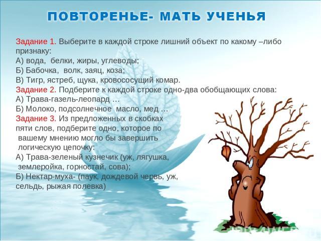 Задание 1. Выберите в каждой строке лишний объект по какому –либо признаку: А) вода, белки, жиры, углеводы; Б) Бабочка, волк, заяц, коза; В) Тигр, ястреб, щука, кровососущий комар. Задание 2. Подберите к каждой строке одно-два обобщающих слова: А) Т…
