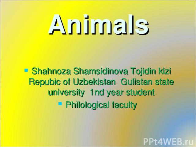 Animals Shahnoza Shamsidinova Tojidin kizi Repubic of Uzbekistan Gulistan state university 1nd year student Philological faculty