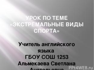 УРОК ПО ТЕМЕ «ЭКСТРЕМАЛЬНЫЕ ВИДЫ СПОРТА» Учитель английского языка ГБОУ СОШ 1253