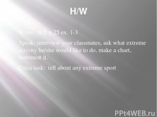 H/W Write: WB p.25 ex. 1-3 Speak: interview your classmates, ask what extreme ac
