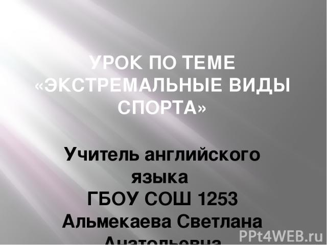 УРОК ПО ТЕМЕ «ЭКСТРЕМАЛЬНЫЕ ВИДЫ СПОРТА» Учитель английского языка ГБОУ СОШ 1253 Альмекаева Светлана Анатольевна г.Москва