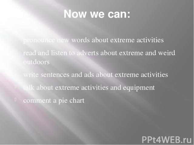 Now we can: pronounce new words about extreme activities read and listen to adverts about extreme and weird outdoors write sentences and ads about extreme activities talk about extreme activities and equipment comment a pie chart