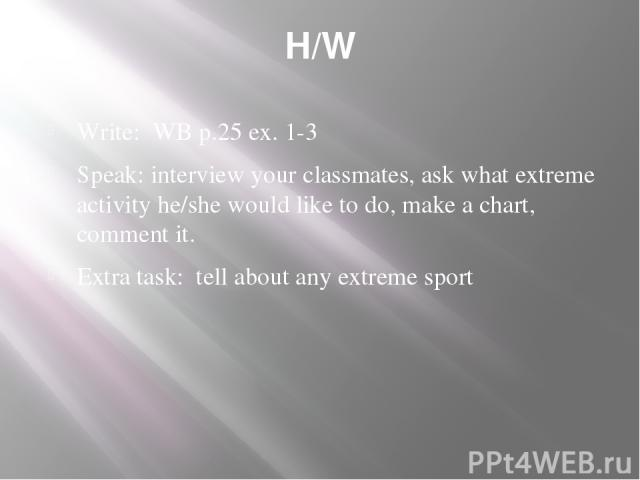 H/W Write: WB p.25 ex. 1-3 Speak: interview your classmates, ask what extreme activity he/she would like to do, make a chart, comment it. Extra task: tell about any extreme sport