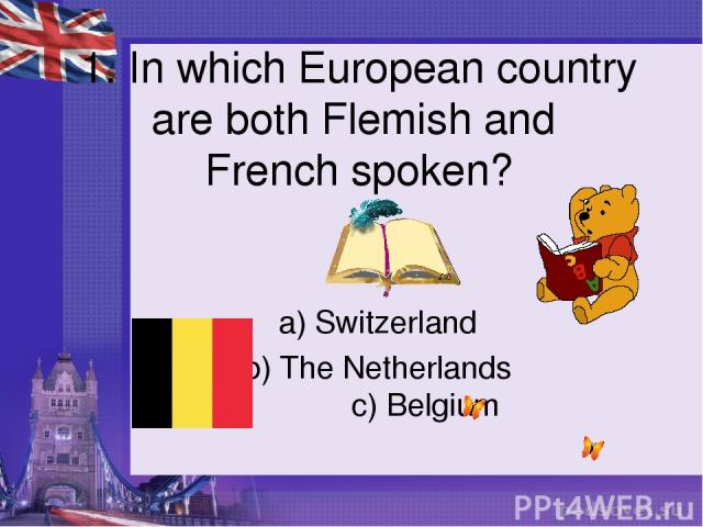 1. In which European country are both Flemish and French spoken? a) Switzerland b) The Netherlands c) Belgium