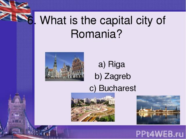 6. What is the capital city of Romania? a) Riga b) Zagreb c) Bucharest