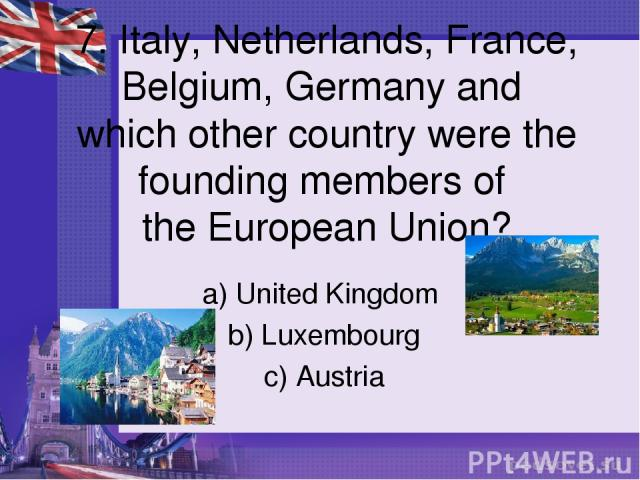 7. Italy, Netherlands, France, Belgium, Germany and which other country were the founding members of the European Union? a) United Kingdom b) Luxembourg c) Austria