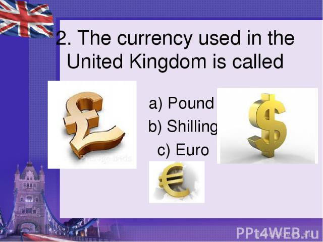 2. The currency used in the United Kingdom is called a) Pound b) Shilling c) Euro