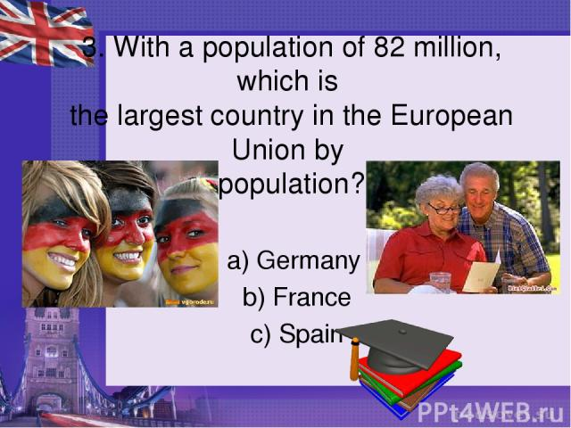 3. With a population of 82 million, which is the largest country in the European Union by population? a) Germany b) France c) Spain