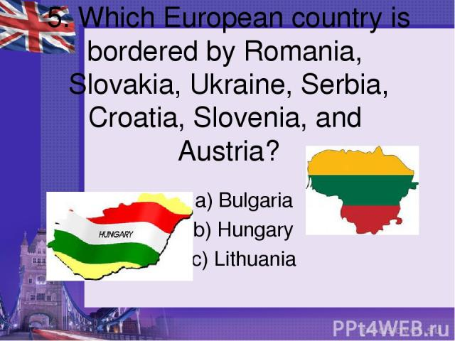 5. Which European country is bordered by Romania, Slovakia, Ukraine, Serbia, Croatia, Slovenia, and Austria? a) Bulgaria b) Hungary c) Lithuania