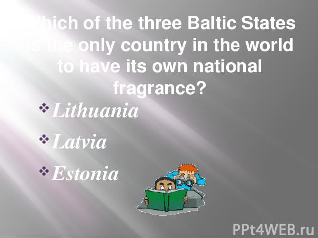 Which of the three Baltic States is the only country in the world to have its own national fragrance? Lithuania Latvia Estonia