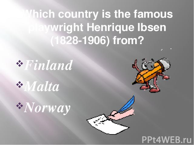 Which country is the famous playwright Henrique Ibsen (1828-1906) from? Finland Malta Norway
