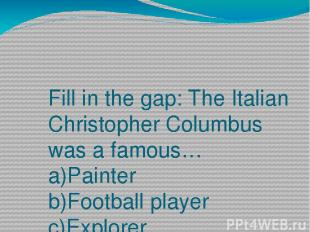 Fill in the gap: The Italian Christopher Columbus was a famous… a)Painter b)Foot
