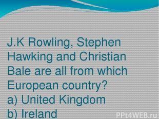 J.K Rowling, Stephen Hawking and Christian Bale are all from which European coun