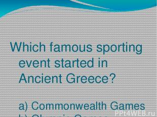 Which famous sporting event started in Ancient Greece? a) Commonwealth Games b)