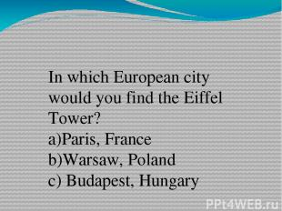 In which European city would you find the Eiffel Tower? a)Paris, France b)Warsaw