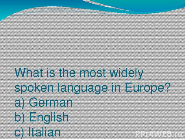 What is the most widely spoken language in Europe? a) German b) English c) Italian