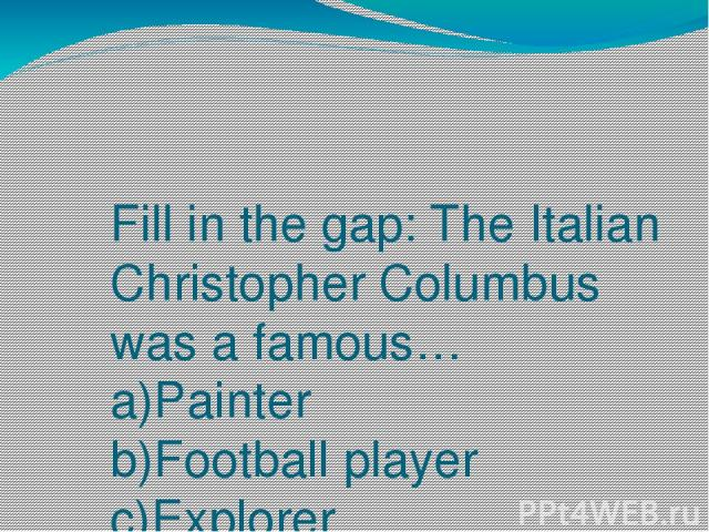 Fill in the gap: The Italian Christopher Columbus was a famous… a)Painter b)Football player c)Explorer