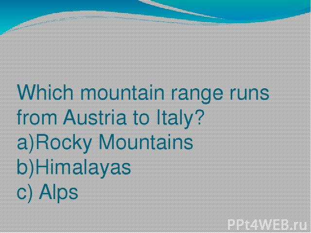 Which mountain range runs from Austria to Italy? a)Rocky Mountains b)Himalayas c) Alps
