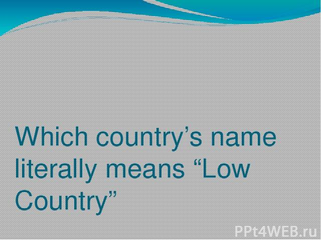 "Which country's name literally means ""Low Country"" a)Spain b)Netherlands c)Bulgaria"