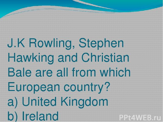 J.K Rowling, Stephen Hawking and Christian Bale are all from which European country? a) United Kingdom b) Ireland c) Portugal
