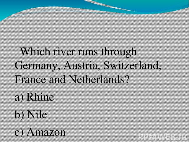 Which river runs through Germany, Austria, Switzerland, France and Netherlands? a) Rhine b) Nile c) Amazon