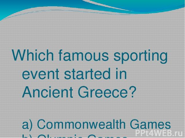 Which famous sporting event started in Ancient Greece? a) Commonwealth Games b) Olympic Games c) World Cup