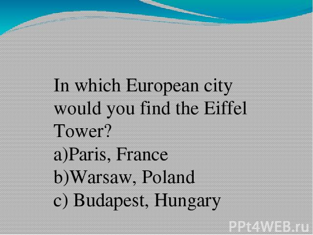In which European city would you find the Eiffel Tower? a)Paris, France b)Warsaw, Poland c) Budapest, Hungary