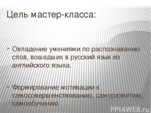 Цель мастер-класса: Овладение умениями по распознаванию слов, вошедших в русский
