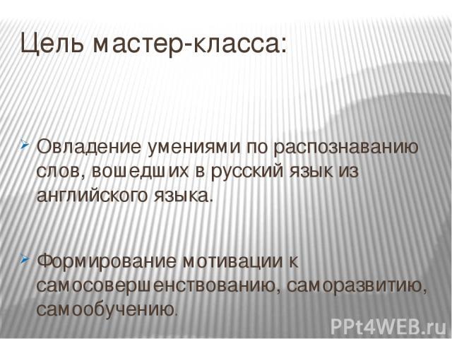 Цель мастер-класса: Овладение умениями по распознаванию слов, вошедших в русский язык из английского языка. Формирование мотивации к самосовершенствованию, саморазвитию, самообучению.