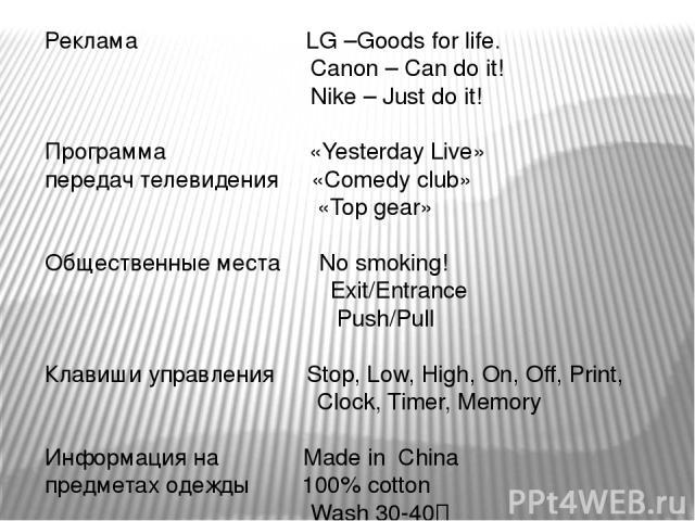 Реклама LG –Goods for life. Canon – Can do it! Nike – Just do it! Программа «Yesterday Live» передач телевидения «Comedy club» «Top gear» Общественные места No smoking! Exit/Entrance Push/Pull Клавиши управления Stop, Low, High, On, Off, Print, Cloc…