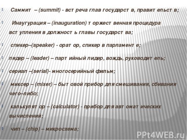 Саммит – (summit) - встреча глав государств, правительств;  Инаугурация – (inauguration) торжественная процедура вступления в должность главы государства; спикер–(speaker) - оратор, спикер в парламенте; лидер – (leader) – партийный лидер, вождь, р…