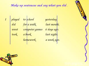 Make up sentences and say what you did . I played to school yesterday. did for a