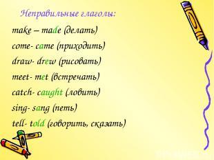 Неправильные глаголы: make – made (делать) come- came (приходить) draw- drew (ри