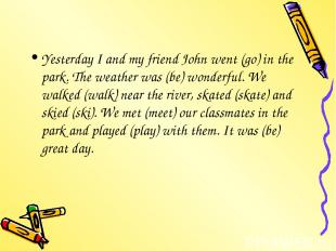 Yesterday I and my friend John went (go) in the park. The weather was (be) wonde