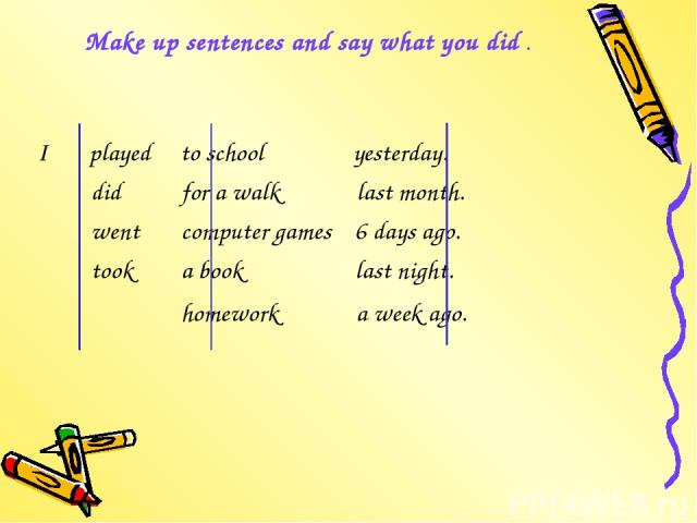 Make up sentences and say what you did . I played to school yesterday. did for a walk last month. went computer games 6 days ago. took a book last night. homework a week ago.